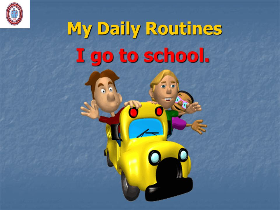 My Daily Routines I go to school.