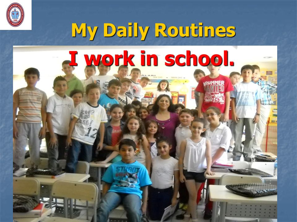 My Daily Routines I work in school.