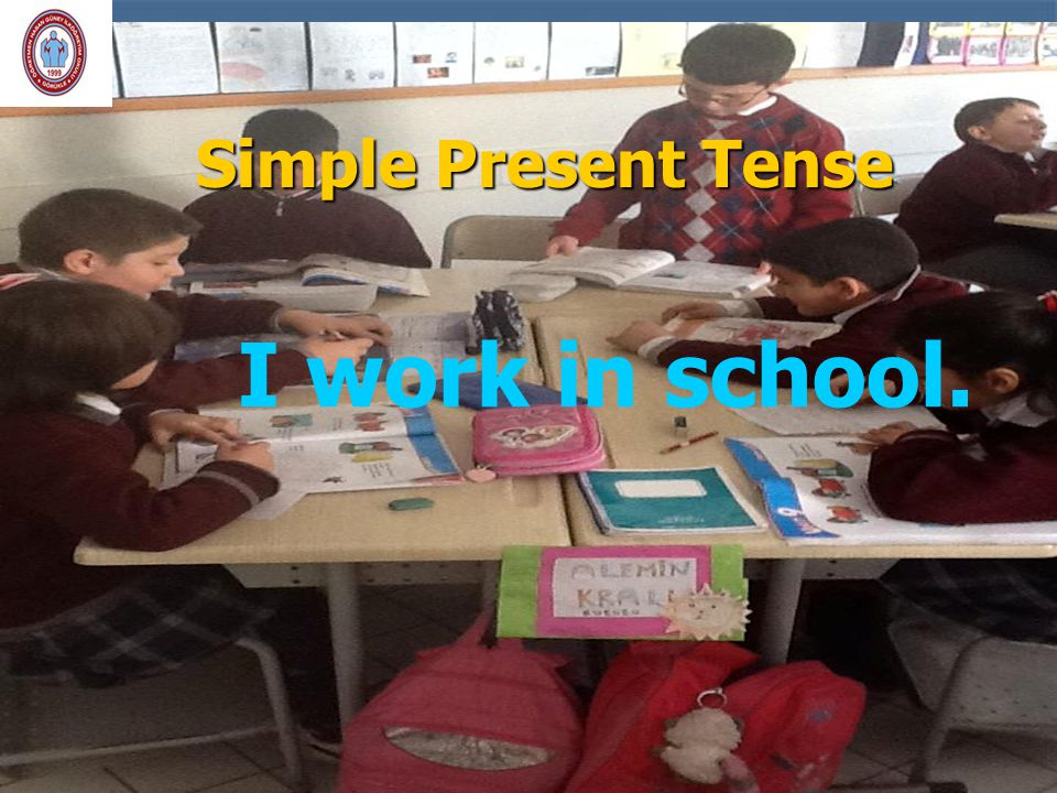 Simple Present Tense I work in school.