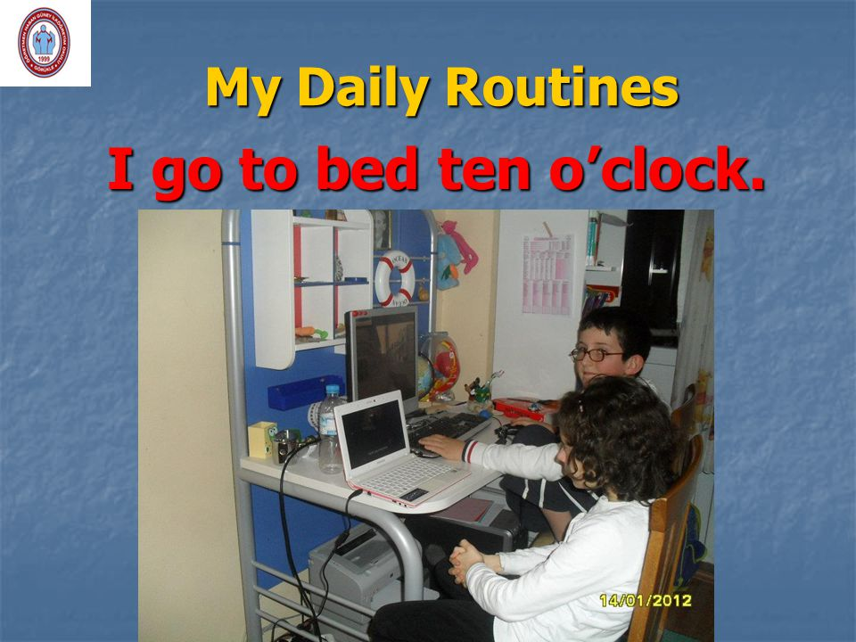 My Daily Routines I go to bed ten o'clock.
