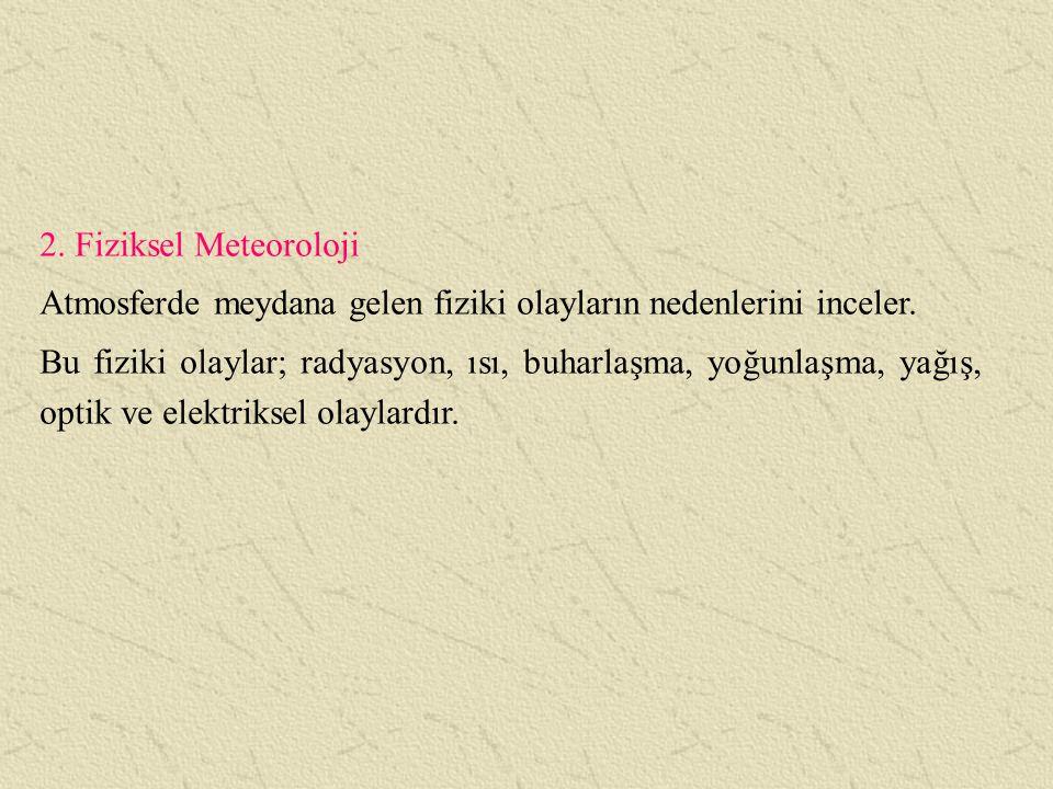 2. Fiziksel Meteoroloji Atmosferde meydana gelen fiziki olayların nedenlerini inceler.