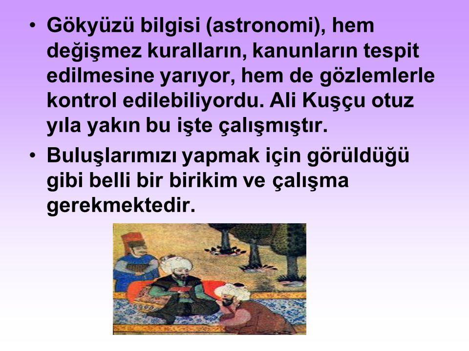 Gökyüzü bilgisi (astronomi), hem değişmez kuralların, kanunların tespit edilmesine yarıyor, hem de gözlemlerle kontrol edilebiliyordu. Ali Kuşçu otuz yıla yakın bu işte çalışmıştır.