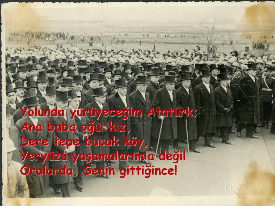 Yolunda yürüyeceğim Atatürk; Ana baba oğul kız, Dere tepe bucak köy, Yeryüzü yaşamalarımla değil Oralarda, Senin gittiğince!