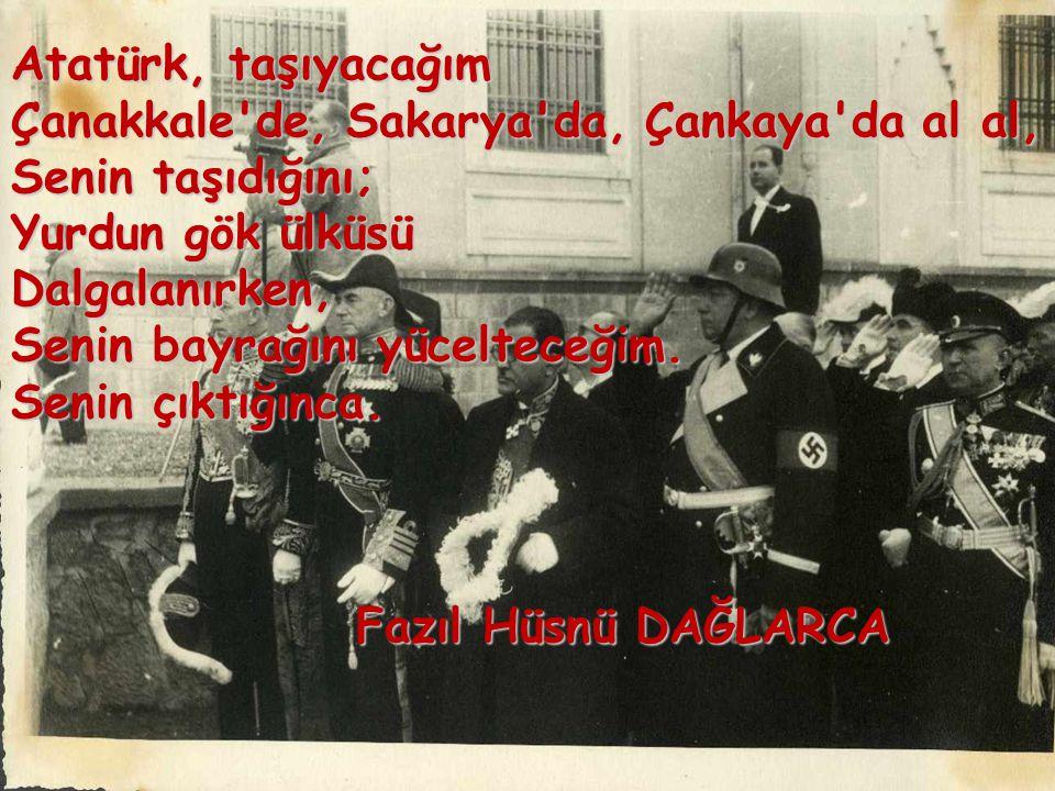 Atatürk, taşıyacağım Çanakkale de, Sakarya da, Çankaya da al al, Senin taşıdığını; Yurdun gök ülküsü Dalgalanırken, Senin bayrağını yücelteceğim. Senin çıktığınca.