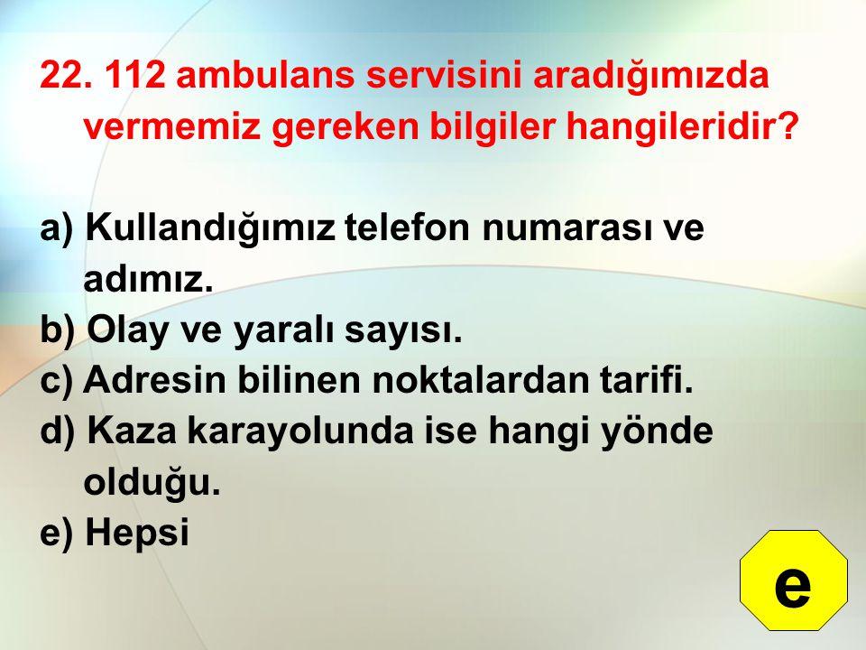 22. 112 ambulans servisini aradığımızda vermemiz gereken bilgiler hangileridir
