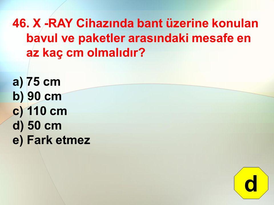 46. X -RAY Cihazında bant üzerine konulan bavul ve paketler arasındaki mesafe en az kaç cm olmalıdır