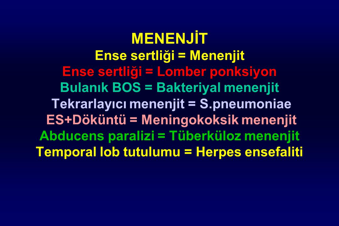 MENENJİT Ense sertliği = Menenjit Ense sertliği = Lomber ponksiyon Bulanık BOS = Bakteriyal menenjit Tekrarlayıcı menenjit = S.pneumoniae ES+Döküntü = Meningokoksik menenjit Abducens paralizi = Tüberküloz menenjit Temporal lob tutulumu = Herpes ensefaliti