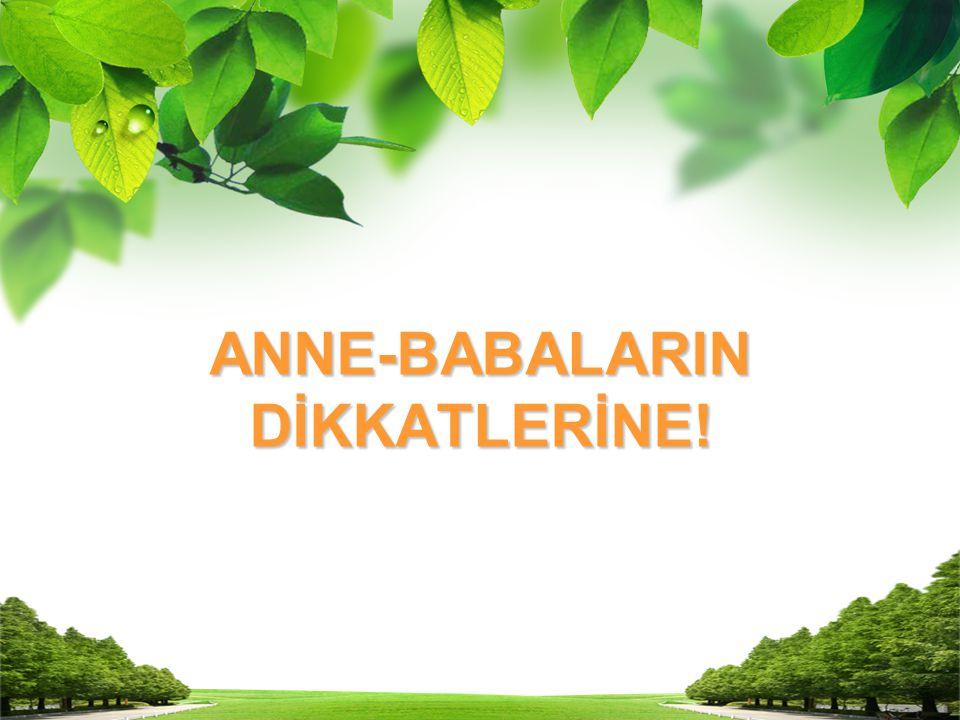 ANNE-BABALARIN DİKKATLERİNE!