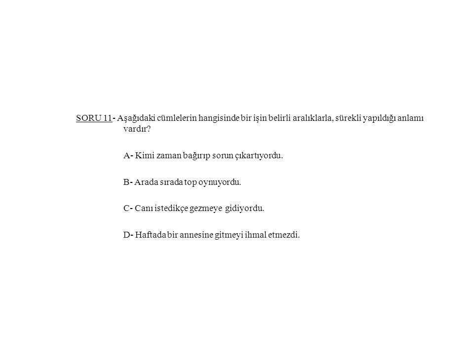 SORU 11- Aşağıdaki cümlelerin hangisinde bir işin belirli aralıklarla, sürekli yapıldığı anlamı vardır.