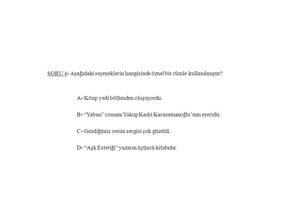 SORU 4- Aşağıdaki seçeneklerin hangisinde öznel bir cümle kullanılmıştır.