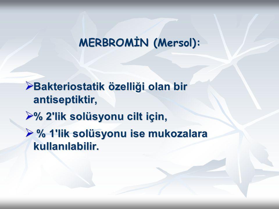 MERBROMİN (Mersol): Bakteriostatik özelliği olan bir antiseptiktir, % 2 lik solüsyonu cilt için, % 1 lik solüsyonu ise mukozalara kullanılabilir.