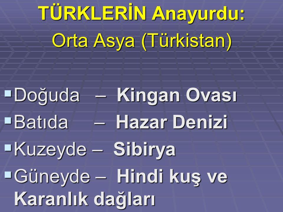 TÜRKLERİN Anayurdu: Orta Asya (Türkistan) Doğuda – Kingan Ovası. Batıda – Hazar Denizi. Kuzeyde – Sibirya.