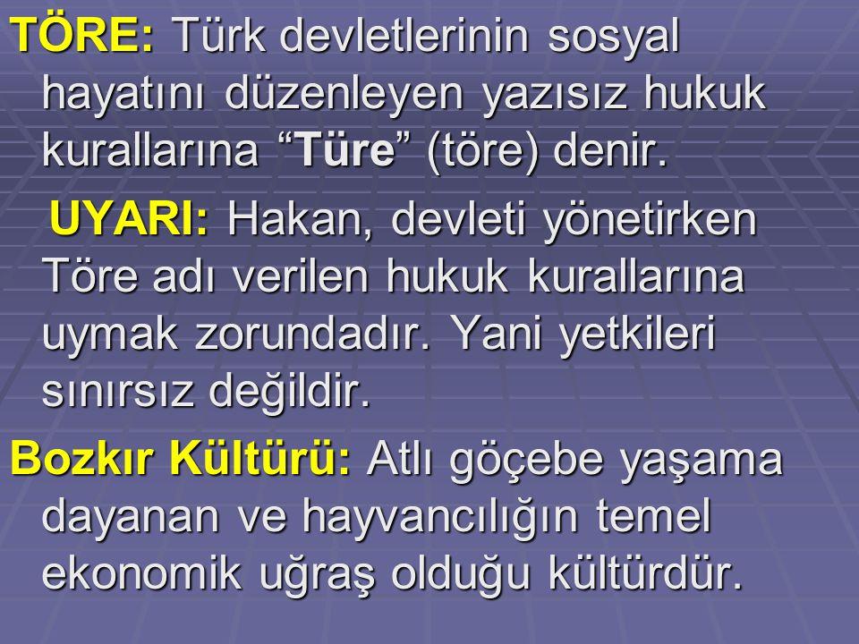 TÖRE: Türk devletlerinin sosyal hayatını düzenleyen yazısız hukuk kurallarına Türe (töre) denir.