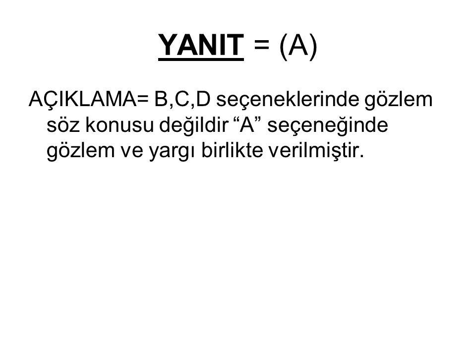 YANIT = (A) AÇIKLAMA= B,C,D seçeneklerinde gözlem söz konusu değildir A seçeneğinde gözlem ve yargı birlikte verilmiştir.