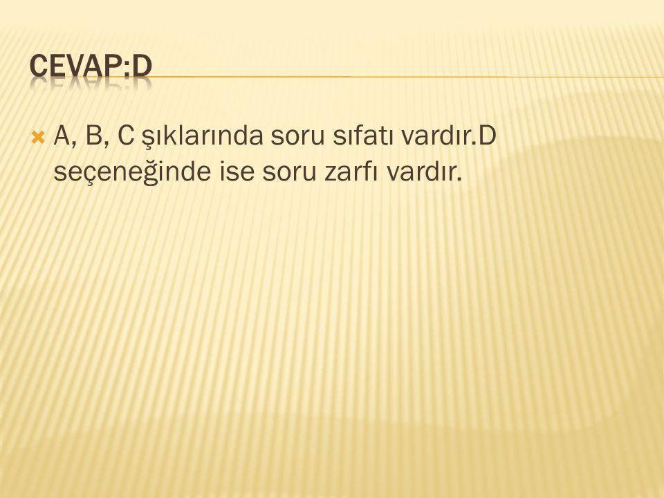 CEVAP:D A, B, C şıklarında soru sıfatı vardır.D seçeneğinde ise soru zarfı vardır.