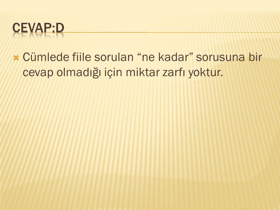 CEVAP:D Cümlede fiile sorulan ne kadar sorusuna bir cevap olmadığı için miktar zarfı yoktur.