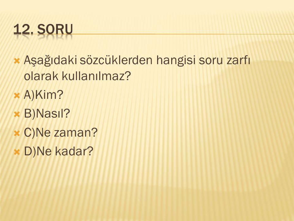 12. SORU Aşağıdaki sözcüklerden hangisi soru zarfı olarak kullanılmaz