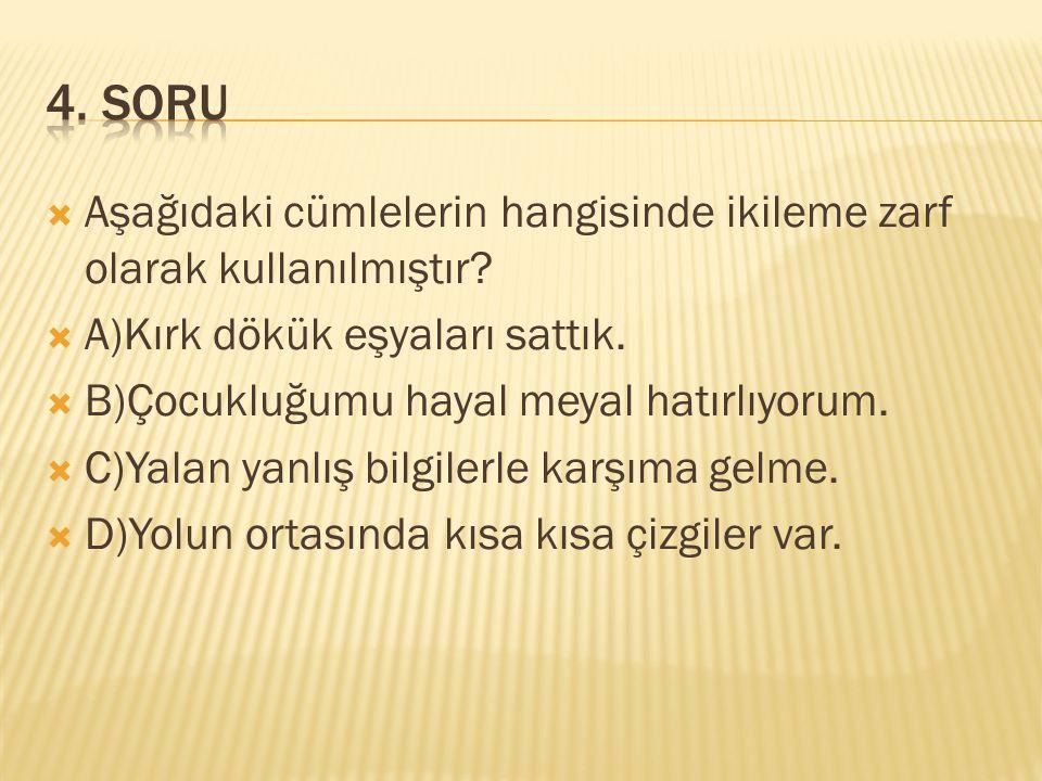 4. SORU Aşağıdaki cümlelerin hangisinde ikileme zarf olarak kullanılmıştır A)Kırk dökük eşyaları sattık.