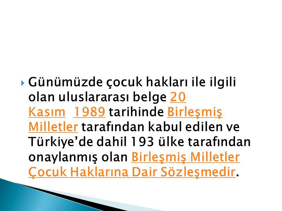 Günümüzde çocuk hakları ile ilgili olan uluslararası belge 20 Kasım 1989 tarihinde Birleşmiş Milletler tarafından kabul edilen ve Türkiye'de dahil 193 ülke tarafından onaylanmış olan Birleşmiş Milletler Çocuk Haklarına Dair Sözleşmedir.