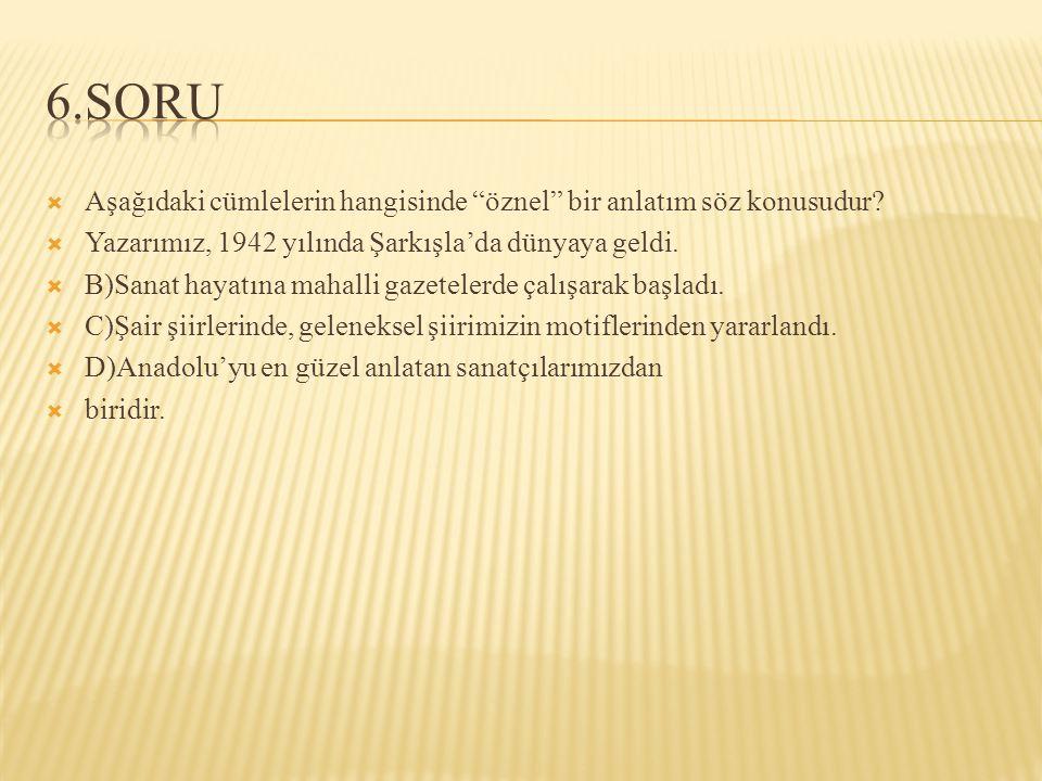6.SORU Aşağıdaki cümlelerin hangisinde öznel bir anlatım söz konusudur Yazarımız, 1942 yılında Şarkışla'da dünyaya geldi.