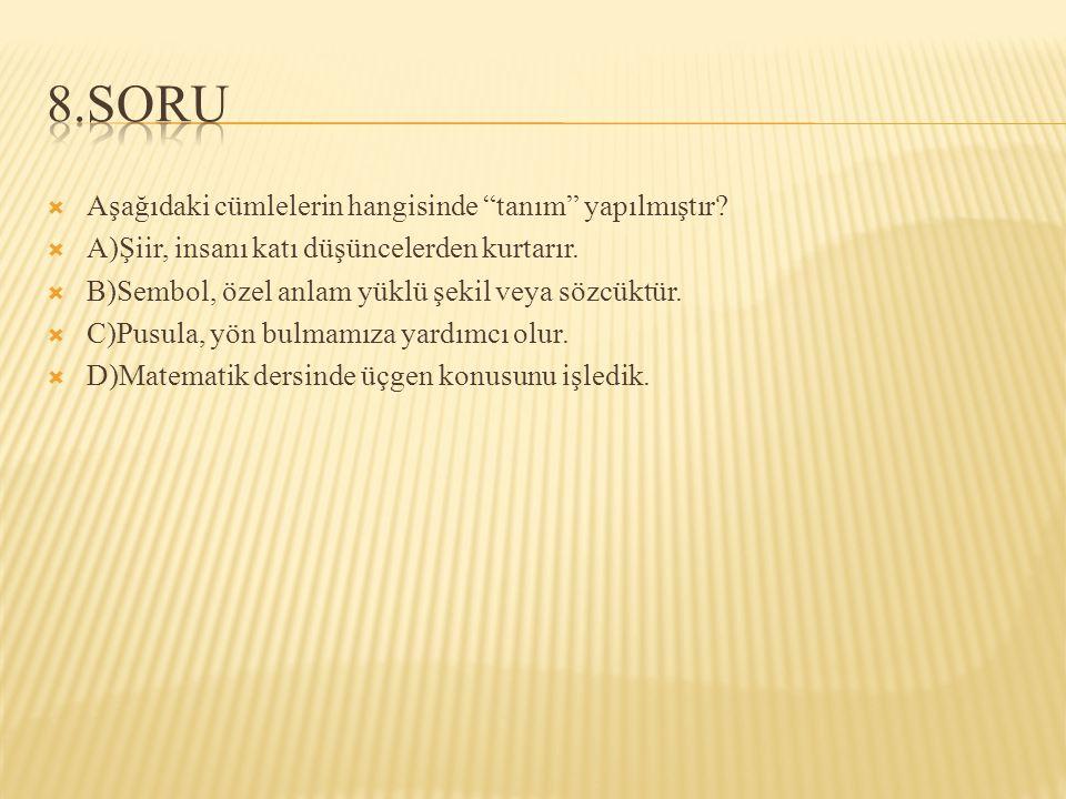 8.SORU Aşağıdaki cümlelerin hangisinde tanım yapılmıştır