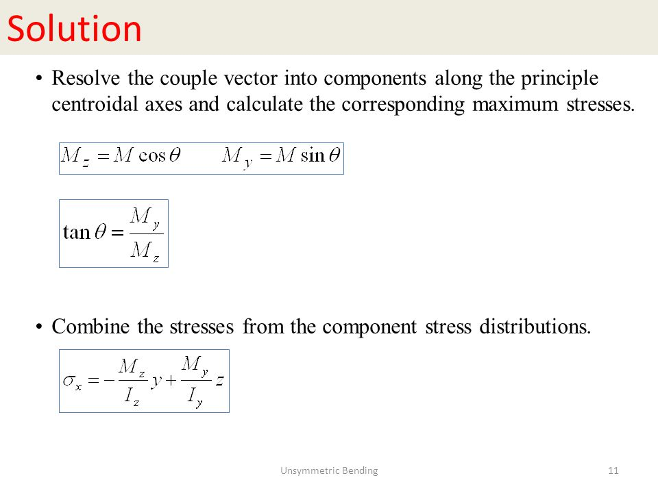 Solution Resolve the couple vector into components along the principle centroidal axes and calculate the corresponding maximum stresses.