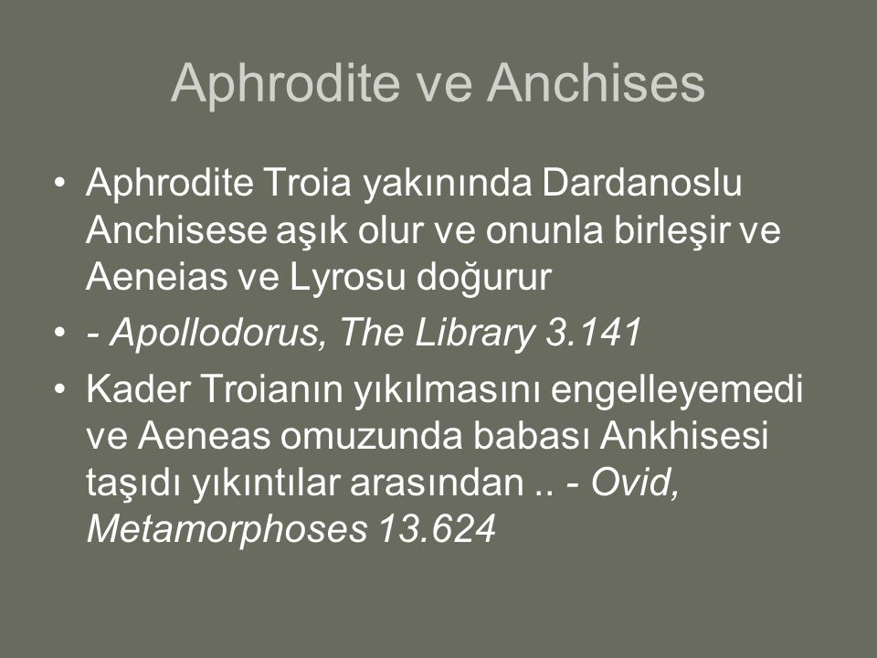 Aphrodite ve Anchises Aphrodite Troia yakınında Dardanoslu Anchisese aşık olur ve onunla birleşir ve Aeneias ve Lyrosu doğurur.