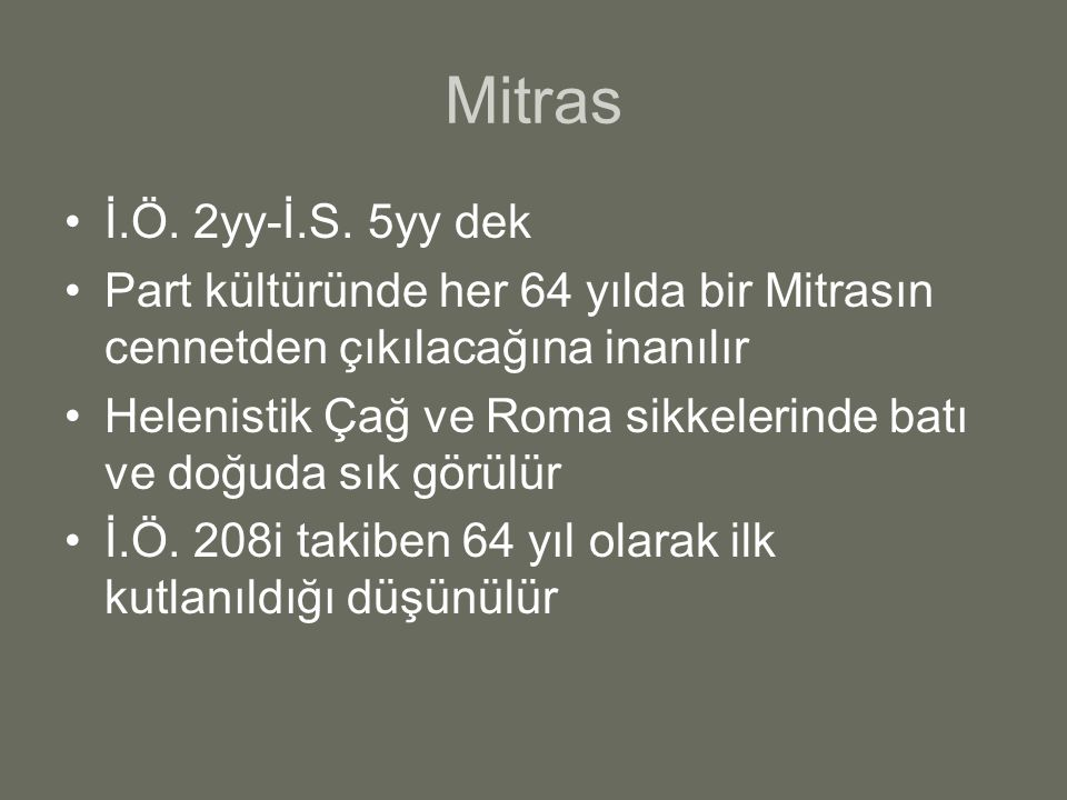 Mitras İ.Ö. 2yy-İ.S. 5yy dek. Part kültüründe her 64 yılda bir Mitrasın cennetden çıkılacağına inanılır.