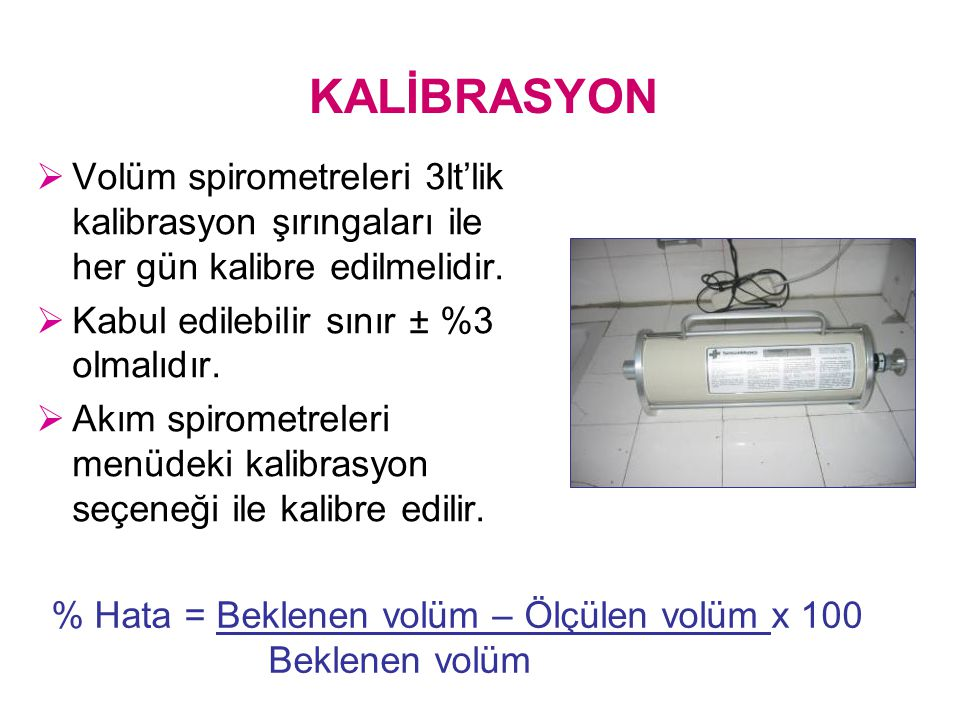 KALİBRASYON Volüm spirometreleri 3lt'lik kalibrasyon şırıngaları ile her gün kalibre edilmelidir. Kabul edilebilir sınır ± %3 olmalıdır.
