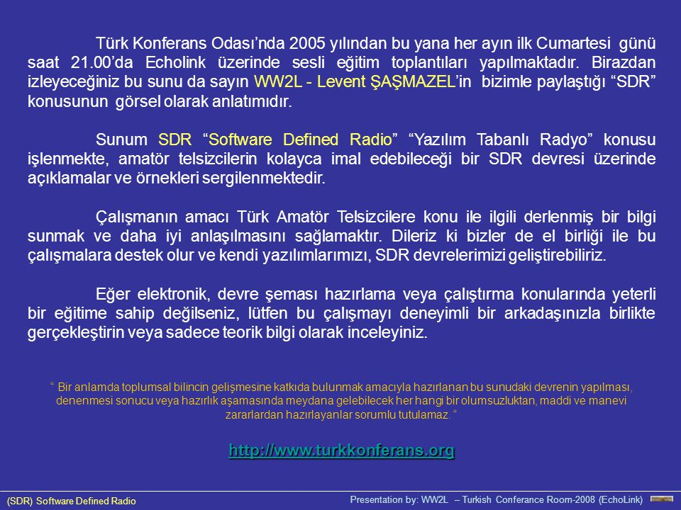 Türk Konferans Odası'nda 2005 yılından bu yana her ayın ilk Cumartesi günü saat 21.00'da Echolink üzerinde sesli eğitim toplantıları yapılmaktadır. Birazdan izleyeceğiniz bu sunu da sayın WW2L - Levent ŞAŞMAZEL'in bizimle paylaştığı SDR konusunun görsel olarak anlatımıdır.