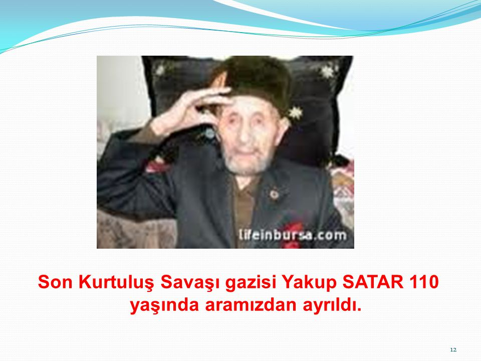 Son Kurtuluş Savaşı gazisi Yakup SATAR 110 yaşında aramızdan ayrıldı.