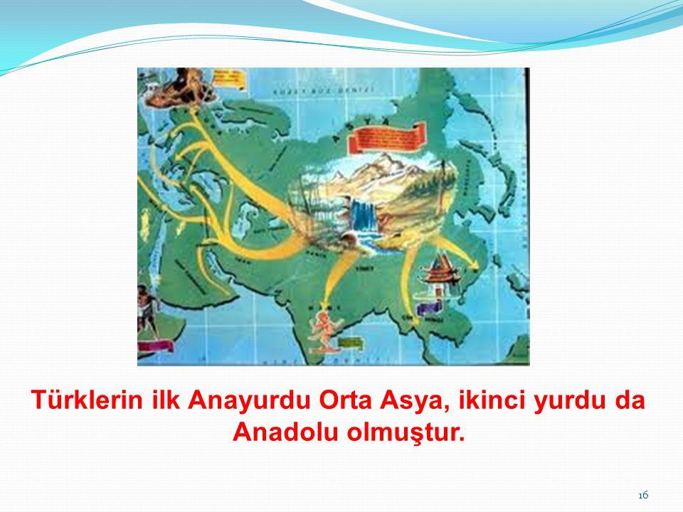 Türklerin ilk Anayurdu Orta Asya, ikinci yurdu da Anadolu olmuştur.