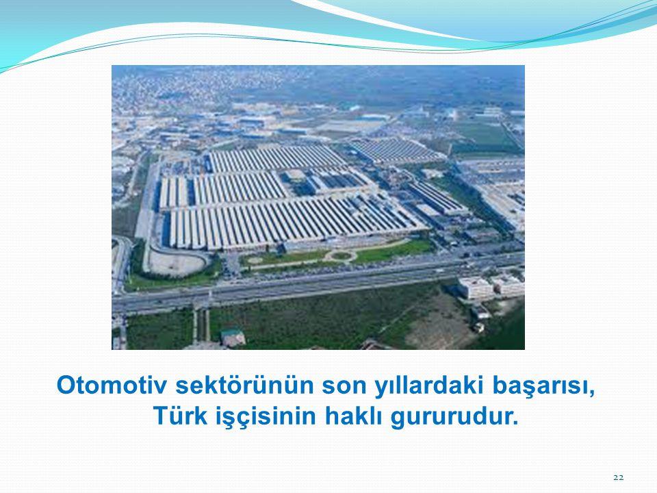 Otomotiv sektörünün son yıllardaki başarısı, Türk işçisinin haklı gururudur.