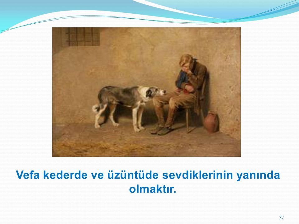 Vefa kederde ve üzüntüde sevdiklerinin yanında olmaktır.