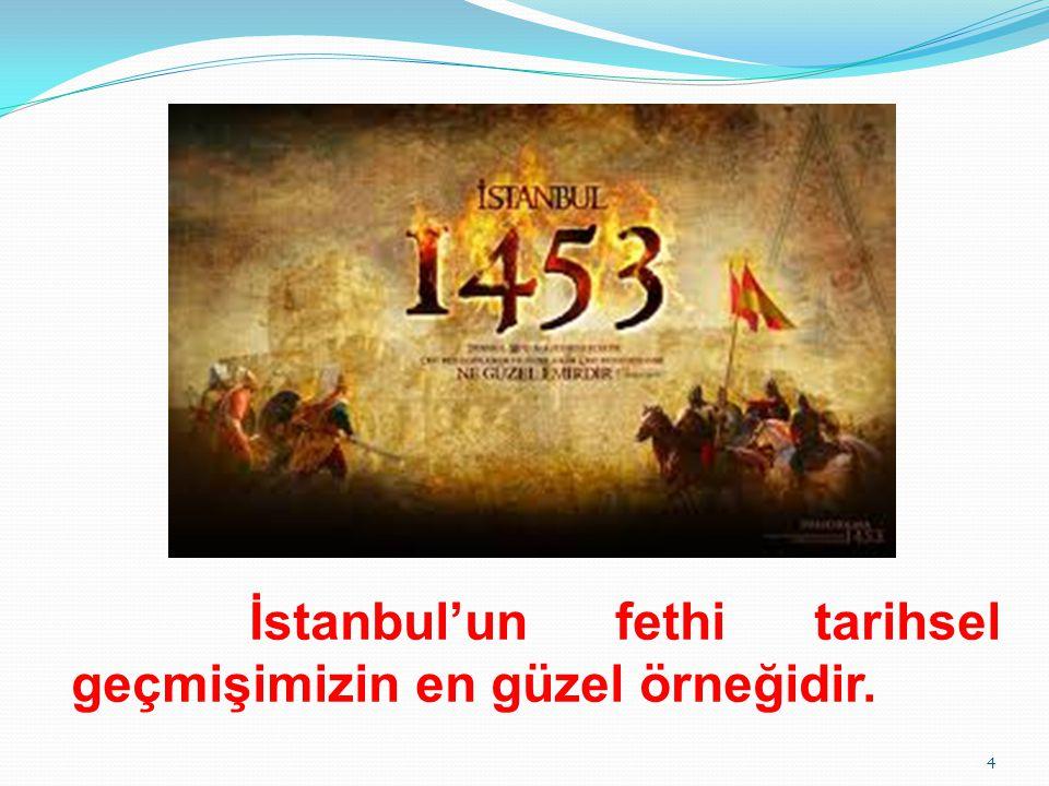 İstanbul'un fethi tarihsel geçmişimizin en güzel örneğidir.