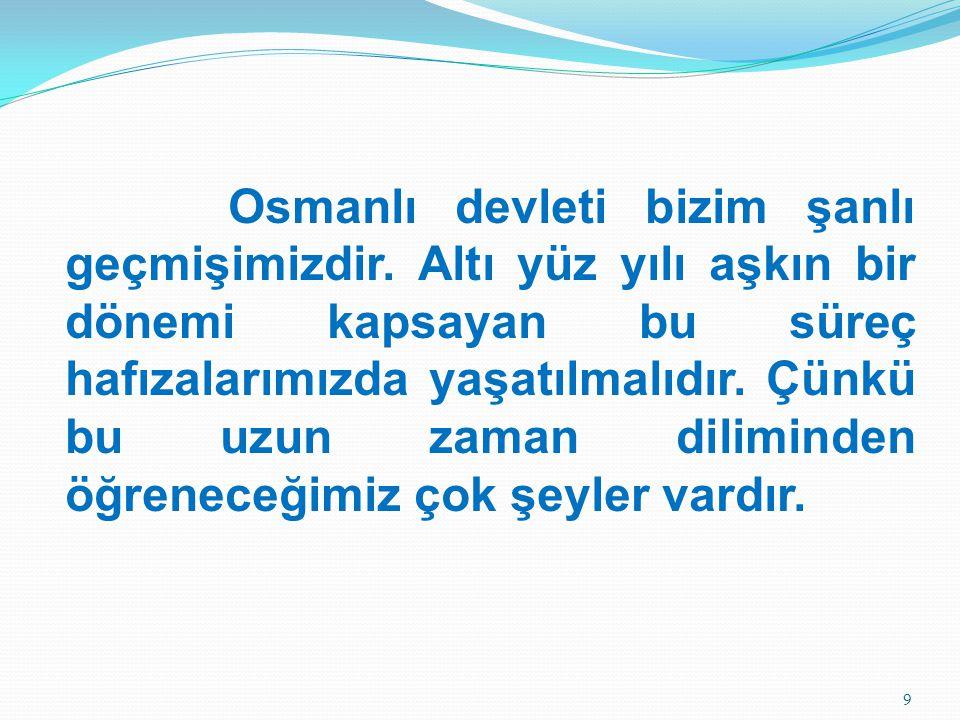 Osmanlı devleti bizim şanlı geçmişimizdir