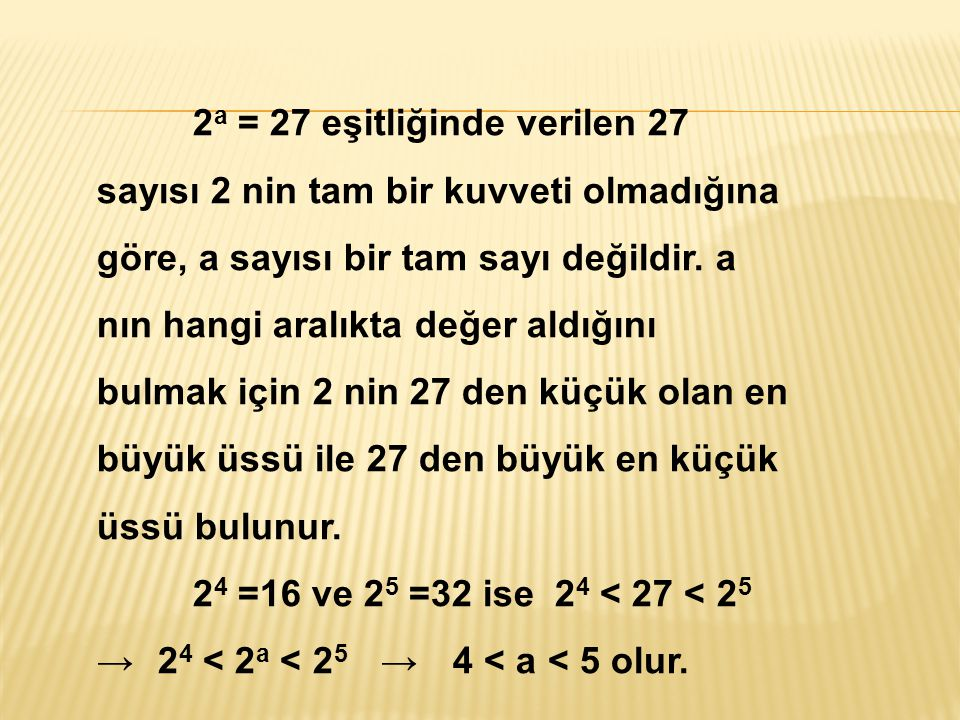 2a = 27 eşitliğinde verilen 27 sayısı 2 nin tam bir kuvveti olmadığına göre, a sayısı bir tam sayı değildir. a nın hangi aralıkta değer aldığını bulmak için 2 nin 27 den küçük olan en büyük üssü ile 27 den büyük en küçük üssü bulunur.