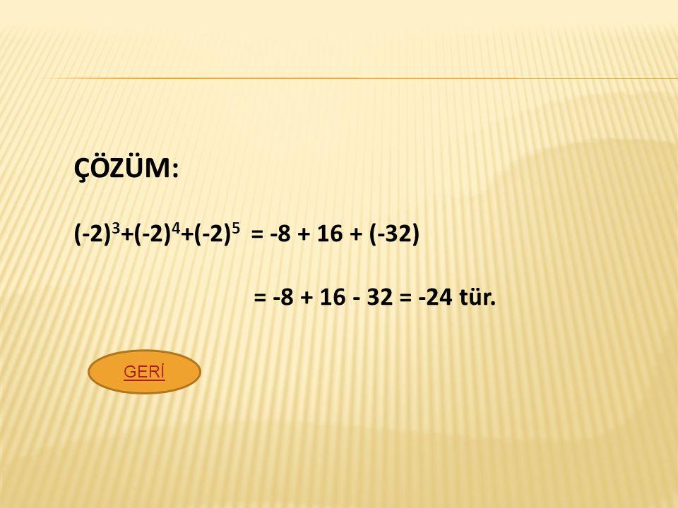 ÇÖZÜM: (-2)3+(-2)4+(-2)5 = -8 + 16 + (-32) = -8 + 16 - 32 = -24 tür.
