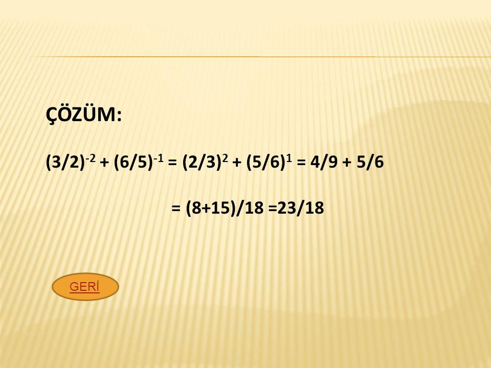 ÇÖZÜM: (3/2)-2 + (6/5)-1 = (2/3)2 + (5/6)1 = 4/9 + 5/6