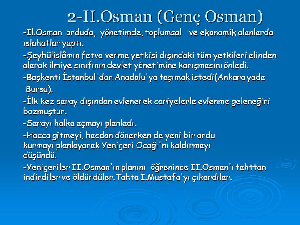 2-II.Osman (Genç Osman) -Il.Osman orduda, yönetimde, toplumsal ve ekonomik alanlarda ıslahatlar yaptı.