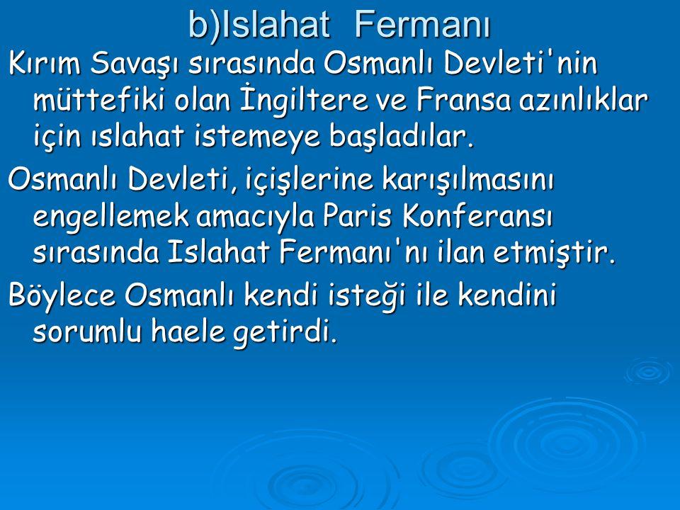 b)Islahat Fermanı Kırım Savaşı sırasında Osmanlı Devleti nin müttefiki olan İngiltere ve Fransa azınlıklar için ıslahat istemeye başladılar.