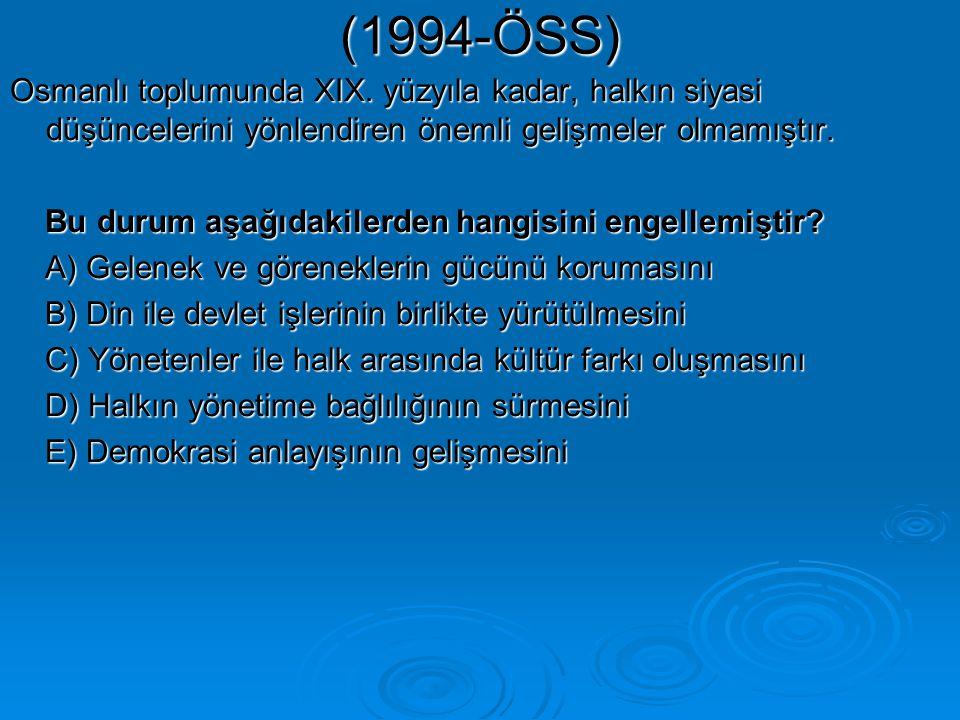 (1994-ÖSS) Osmanlı toplumunda XIX. yüzyıla kadar, halkın siyasi düşüncelerini yönlendiren önemli gelişmeler olmamıştır.