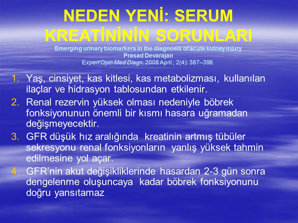 NEDEN YENİ: SERUM KREATİNİNİN SORUNLARI Emerging urinary biomarkers in the diagnosis of acute kidney injury Prasad Devarajan Expert Opin Med Diagn. 2008 April ; 2(4): 387–398.
