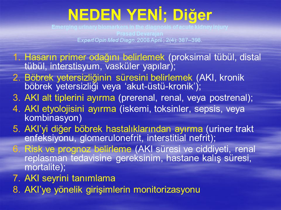 NEDEN YENİ; Diğer Emerging urinary biomarkers in the diagnosis of acute kidney injury Prasad Devarajan Expert Opin Med Diagn. 2008 April ; 2(4): 387–398.