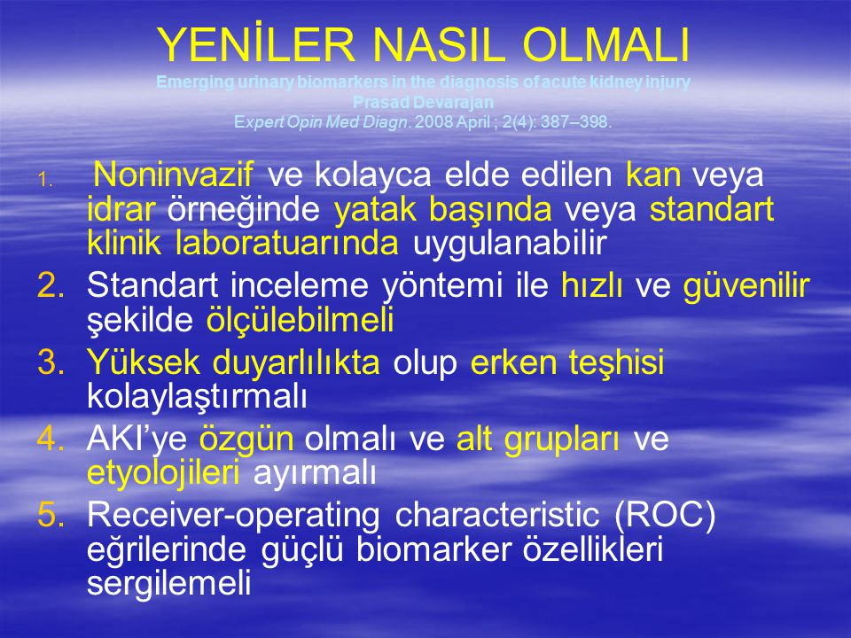YENİLER NASIL OLMALI Emerging urinary biomarkers in the diagnosis of acute kidney injury Prasad Devarajan Expert Opin Med Diagn. 2008 April ; 2(4): 387–398.