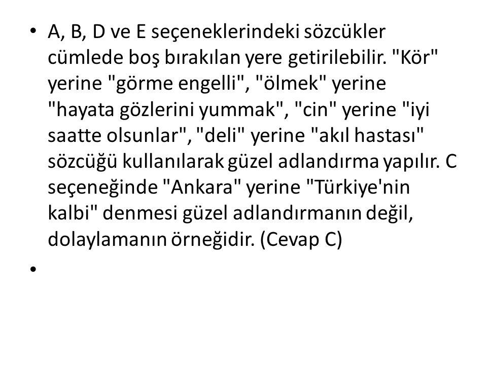 A, B, D ve E seçeneklerindeki sözcükler cümlede boş bırakılan yere getirilebilir. Kör yerine görme engelli , ölmek yerine hayata gözlerini yummak , cin yerine iyi saatte olsunlar , deli yerine akıl hastası sözcüğü kullanılarak güzel adlandırma yapılır. C seçeneğinde Ankara yerine Türkiye nin kalbi denmesi güzel adlandırmanın değil, dolaylamanın örneğidir. (Cevap C)