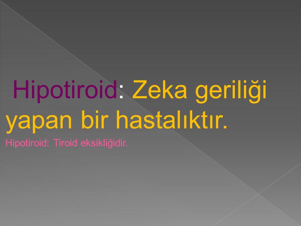 Hipotiroid: Zeka geriliği yapan bir hastalıktır.