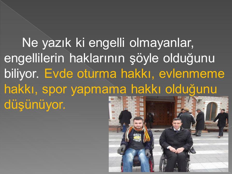 Ne yazık ki engelli olmayanlar, engellilerin haklarının şöyle olduğunu biliyor.