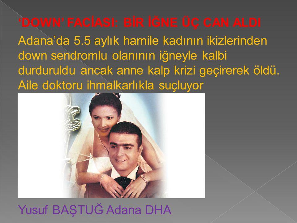 'DOWN' FACİASI: BİR İĞNE ÜÇ CAN ALDI Adana'da 5