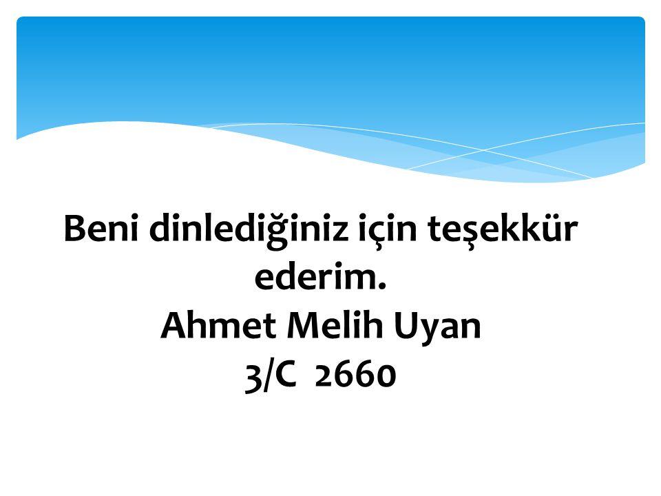 Beni dinlediğiniz için teşekkür ederim. Ahmet Melih Uyan 3/C 2660